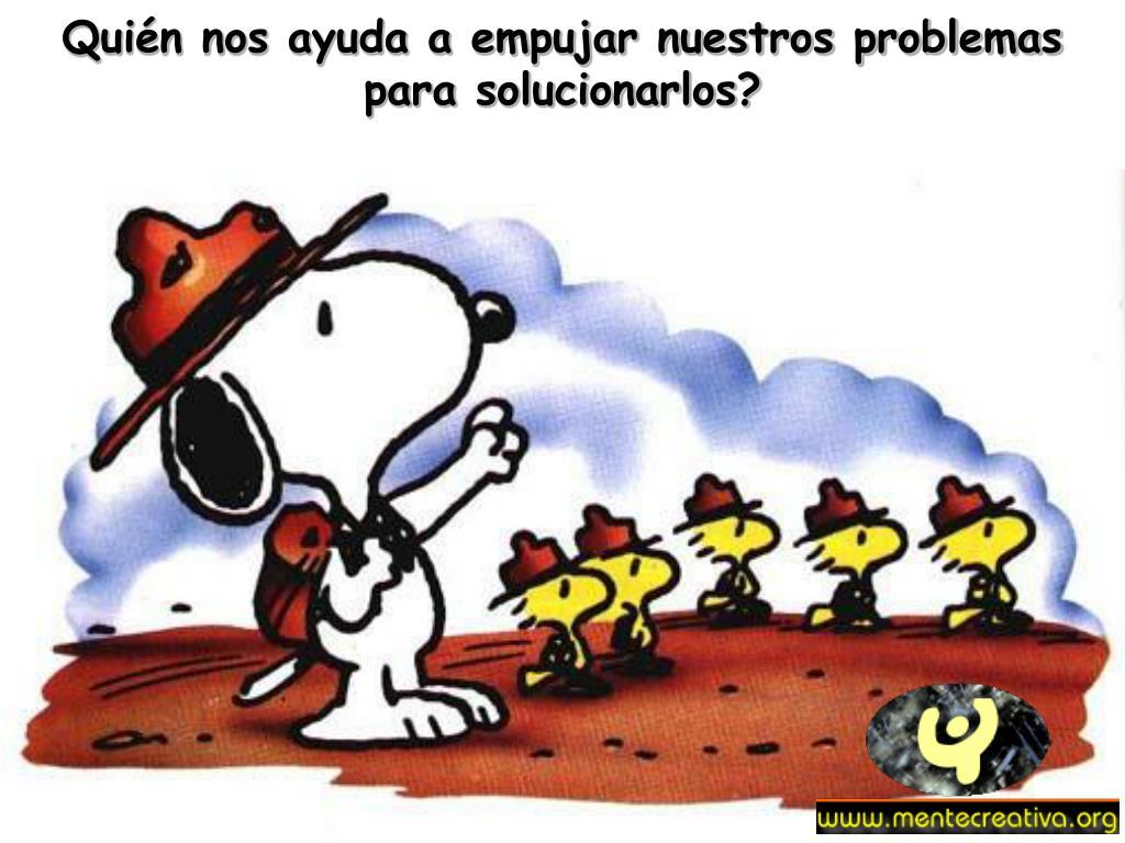Quién nos ayuda a empujar nuestros problemas para solucionarlos?