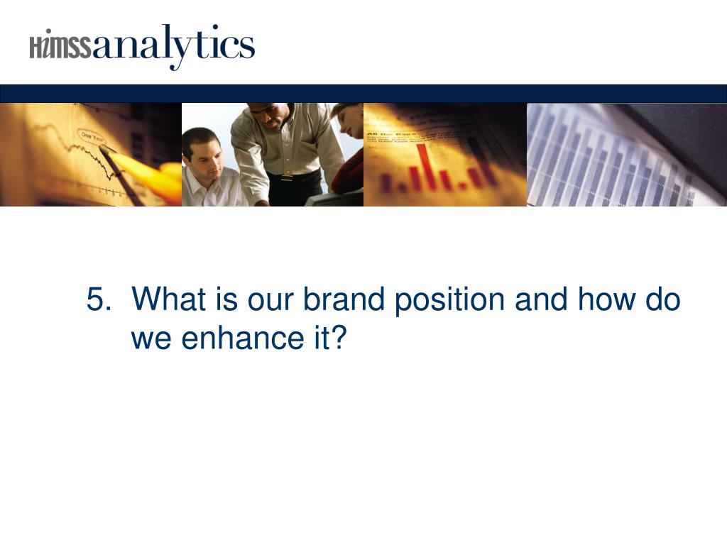 5.  What is our brand position and how do