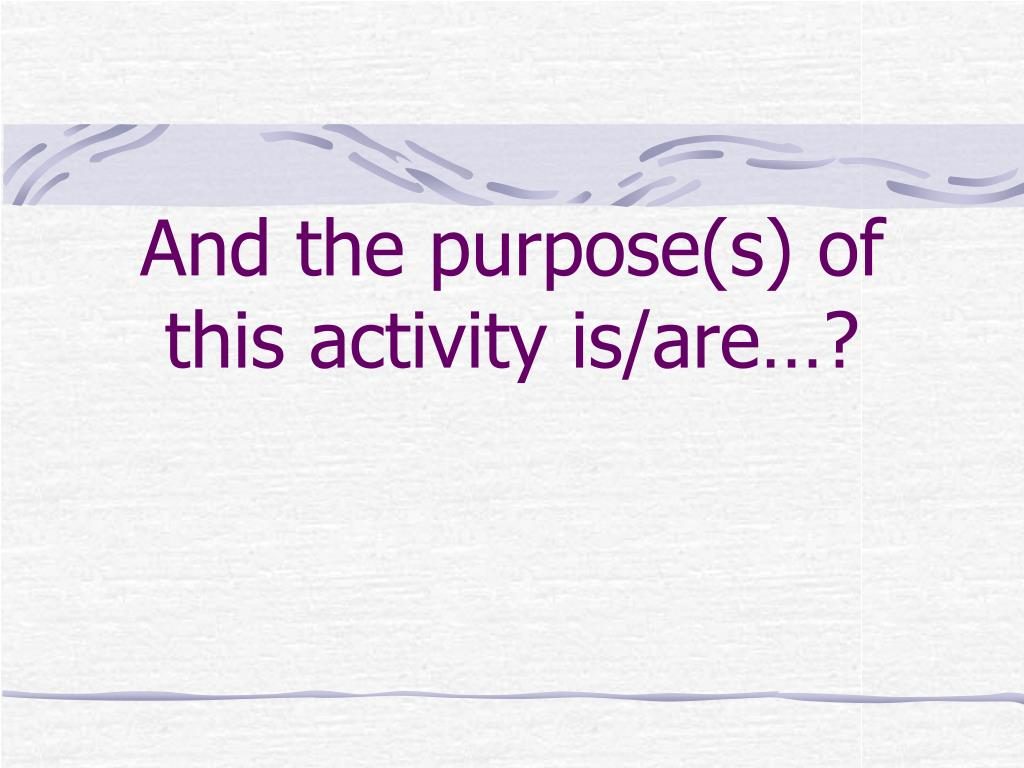 And the purpose(s) of this activity is/are…?