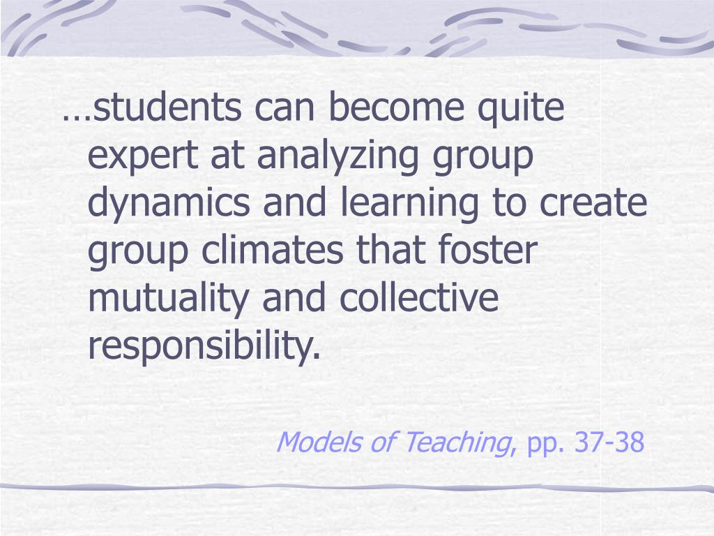 …students can become quite expert at analyzing group dynamics and learning to create group climates that foster mutuality and collective responsibility.