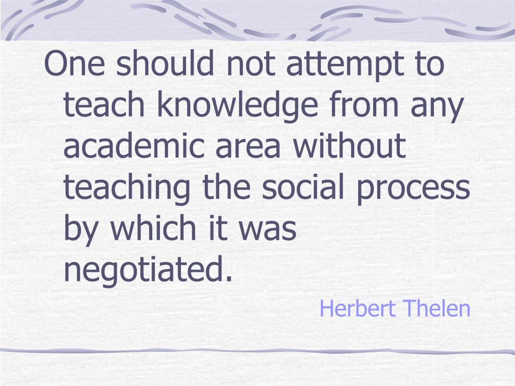 One should not attempt to teach knowledge from any academic area without teaching the social process by which it was negotiated.