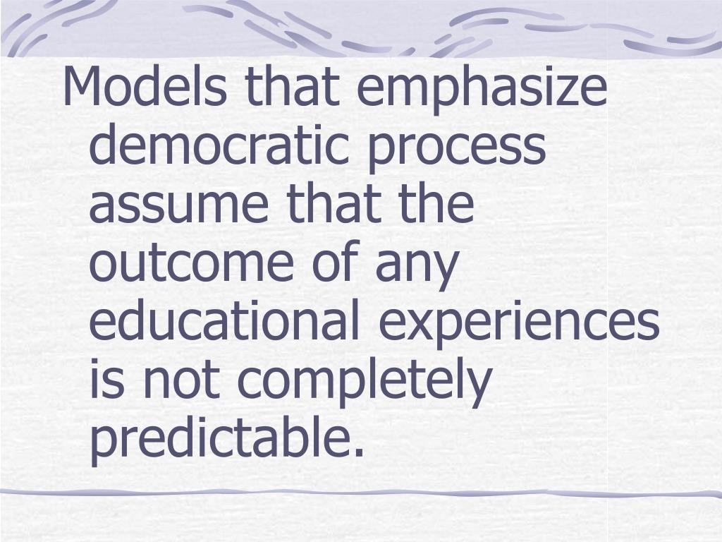 Models that emphasize democratic process assume that the outcome of any educational experiences is not completely predictable.