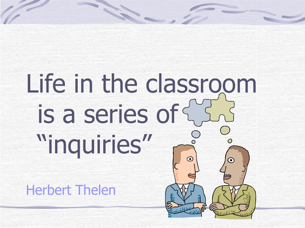 """Life in the classroom is a series of """"inquiries"""""""