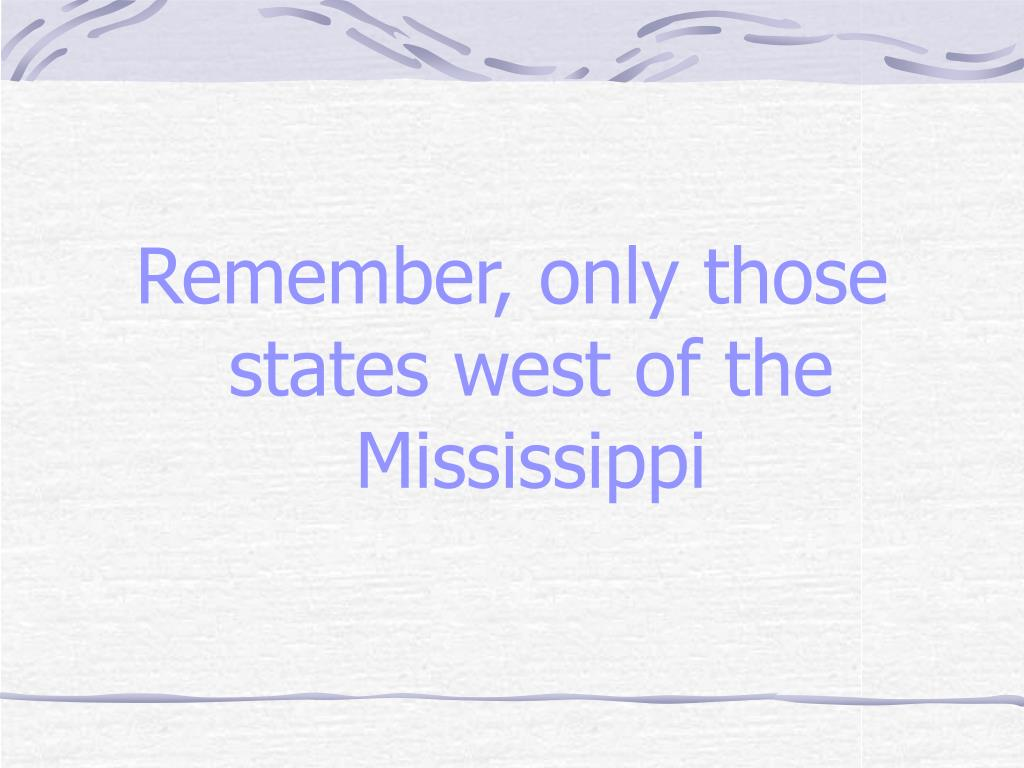 Remember, only those states west of the Mississippi