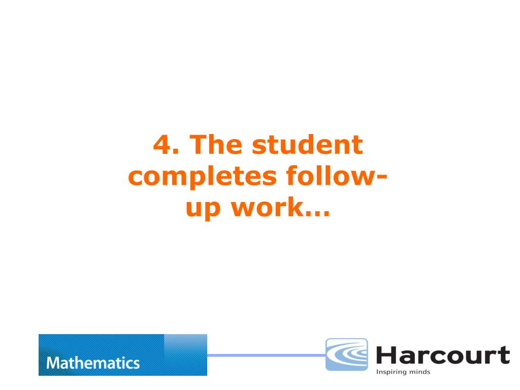 4. The student completes follow-up work…