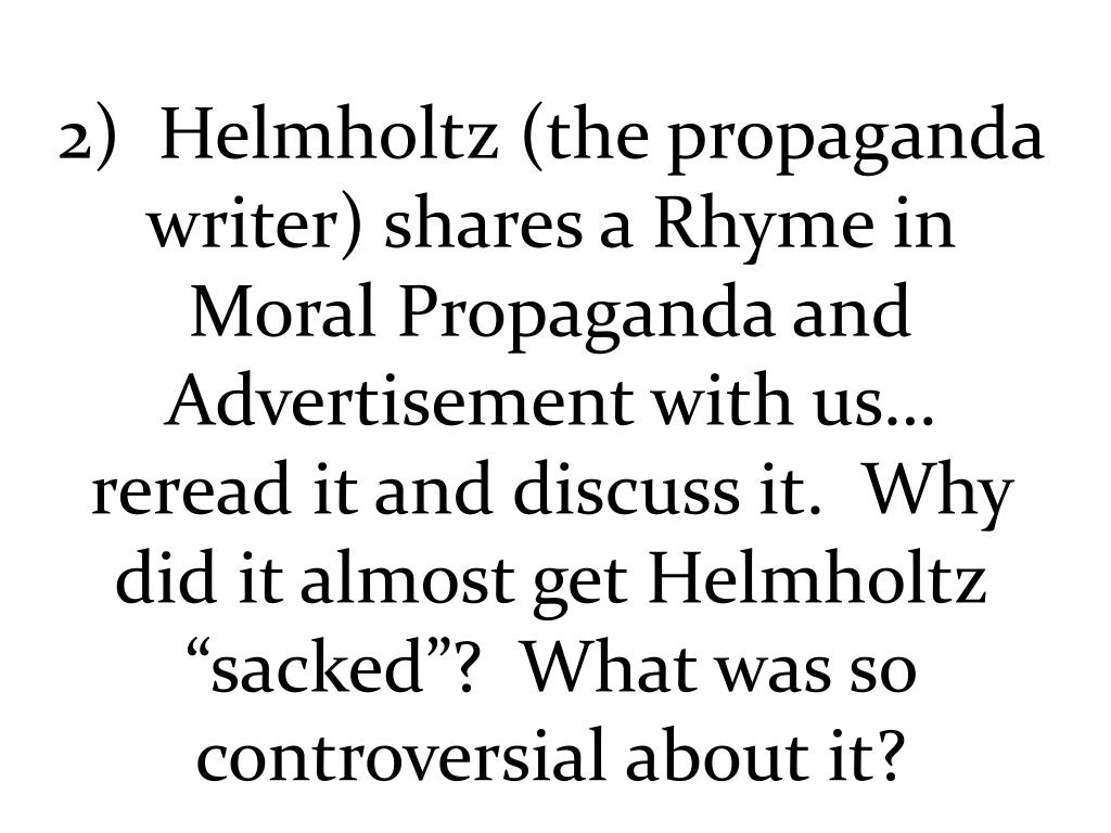 """2)  Helmholtz (the propaganda writer) shares a Rhyme in Moral Propaganda and Advertisement with us… reread it and discuss it.  Why did it almost get Helmholtz """"sacked""""?  What was so controversial about it?"""