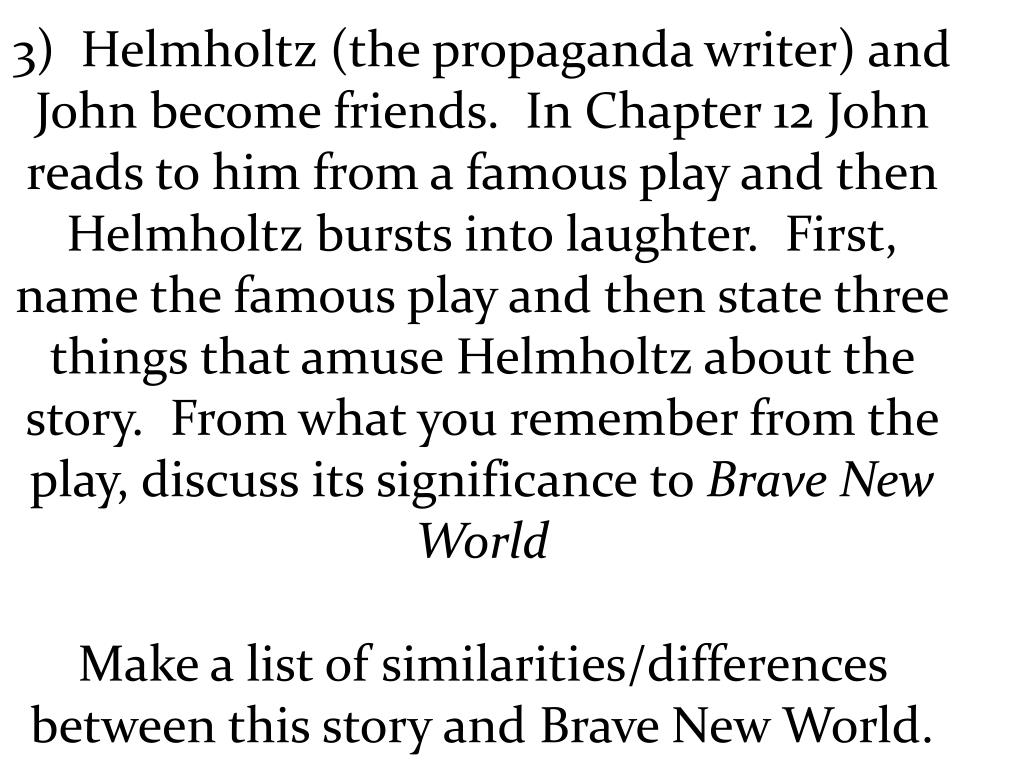 3)  Helmholtz (the propaganda writer) and John become friends.  In Chapter 12 John reads to him from a famous play and then Helmholtz bursts into laughter.  First, name the famous play and then state three things that amuse Helmholtz about the story.  From what you remember from the play, discuss its significance to