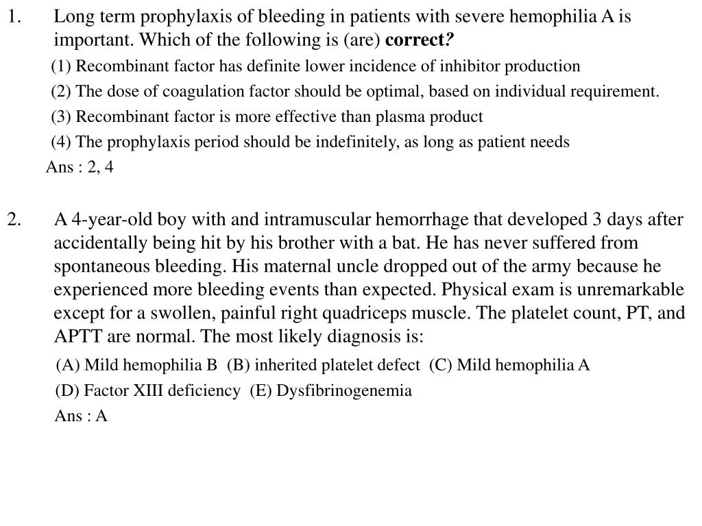Long term prophylaxis of bleeding in patients with severe hemophilia A is  important. Which of the following is (are)