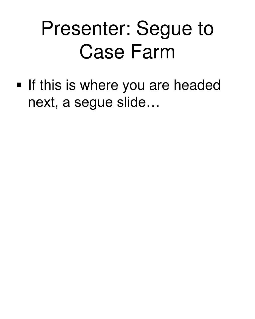 Presenter: Segue to Case Farm