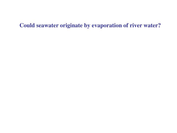 Could seawater originate by evaporation of river water?