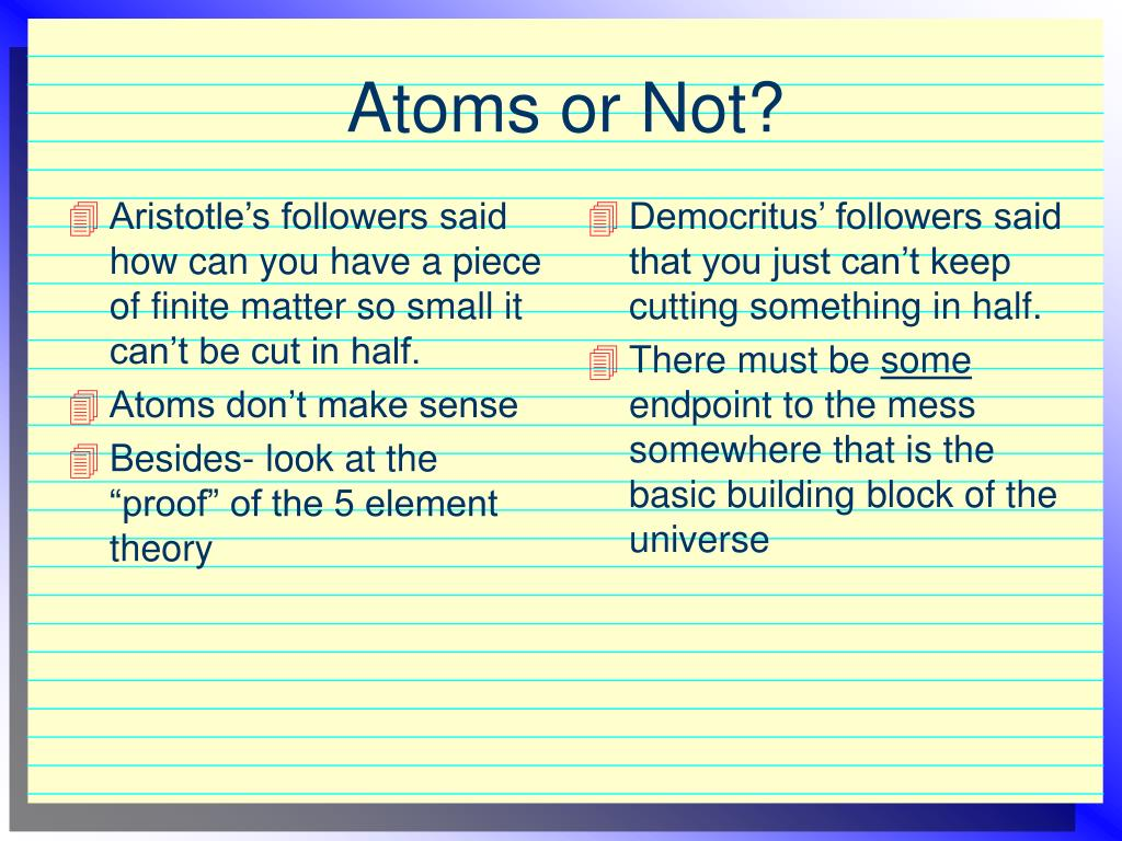 Aristotle's followers said how can you have a piece of finite matter so small it can't be cut in half.