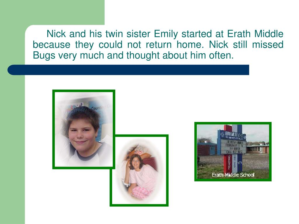 Nick and his twin sister Emily started at Erath Middle because they could not return home. Nick still missed Bugs very much and thought about him often.