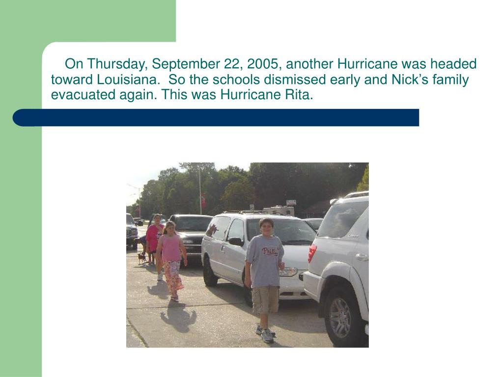 On Thursday, September 22, 2005, another Hurricane was headed toward Louisiana.  So the schools dismissed early and Nick's family evacuated again. This was Hurricane Rita.
