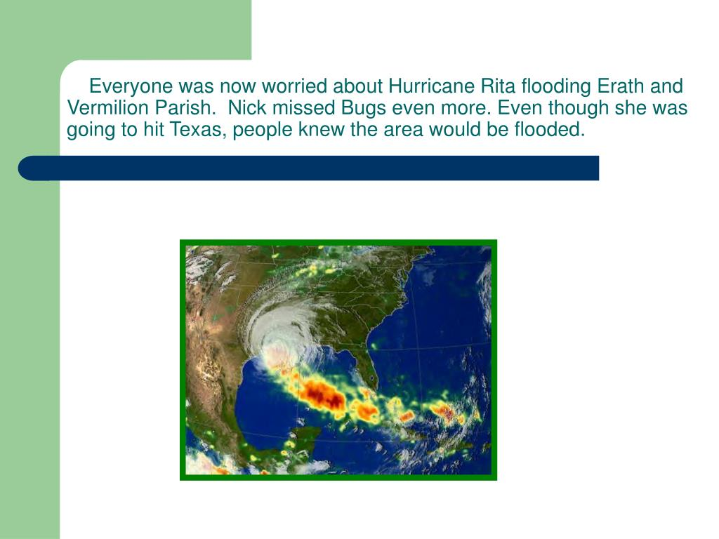 Everyone was now worried about Hurricane Rita flooding Erath and Vermilion Parish.  Nick missed Bugs even more. Even though she was going to hit Texas, people knew the area would be flooded.
