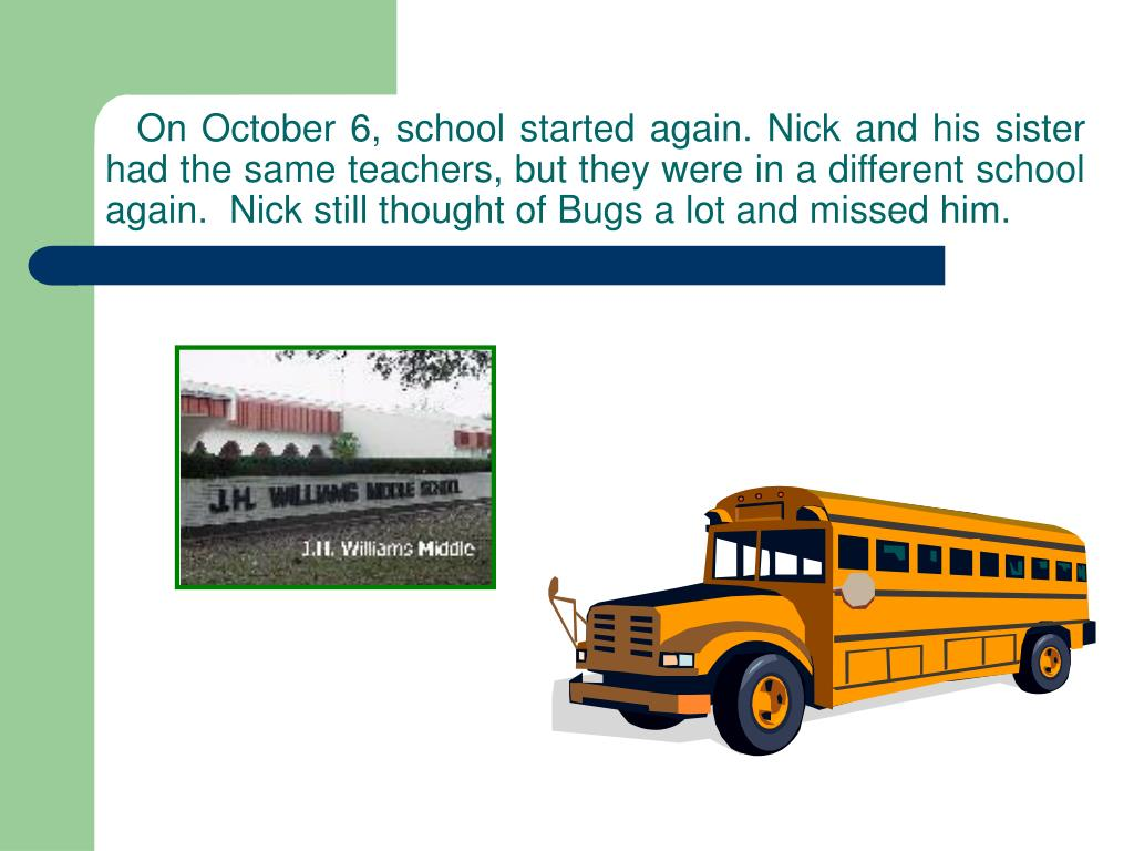 On October 6, school started again. Nick and his sister had the same teachers, but they were in a different school again.  Nick still thought of Bugs a lot and missed him.