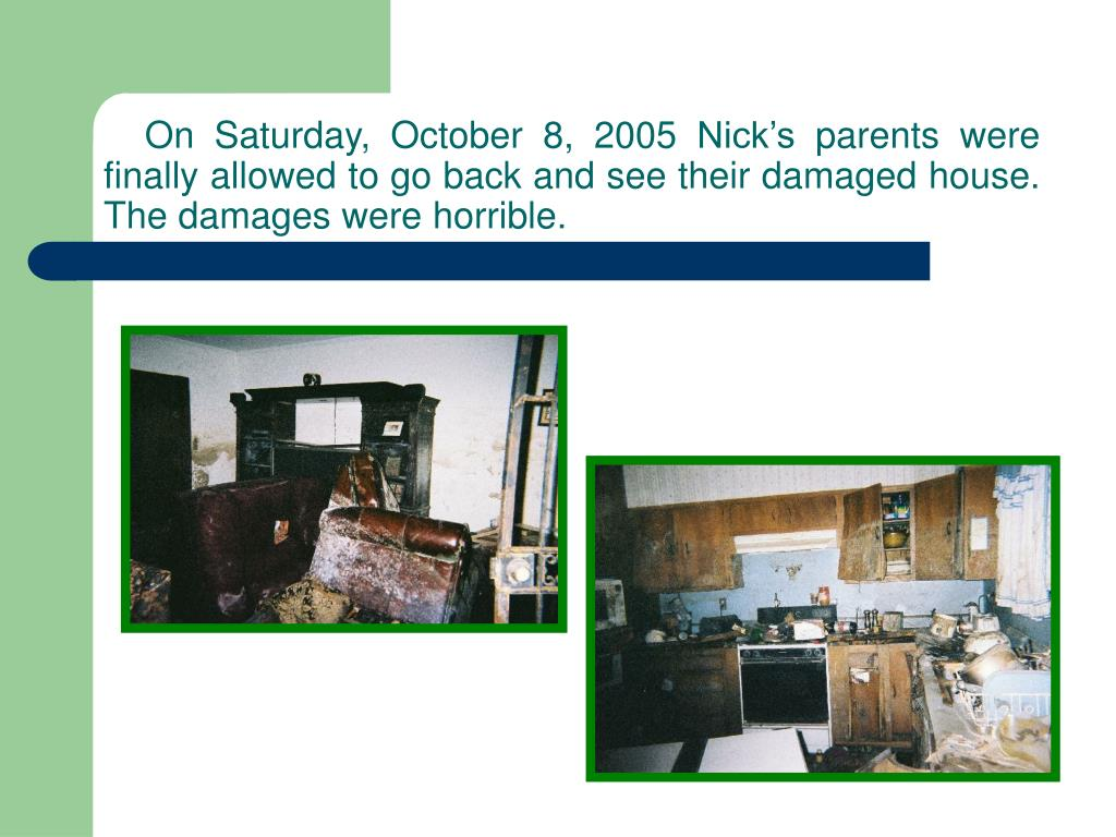 On Saturday, October 8, 2005 Nick's parents were finally allowed to go back and see their damaged house. The damages were horrible.