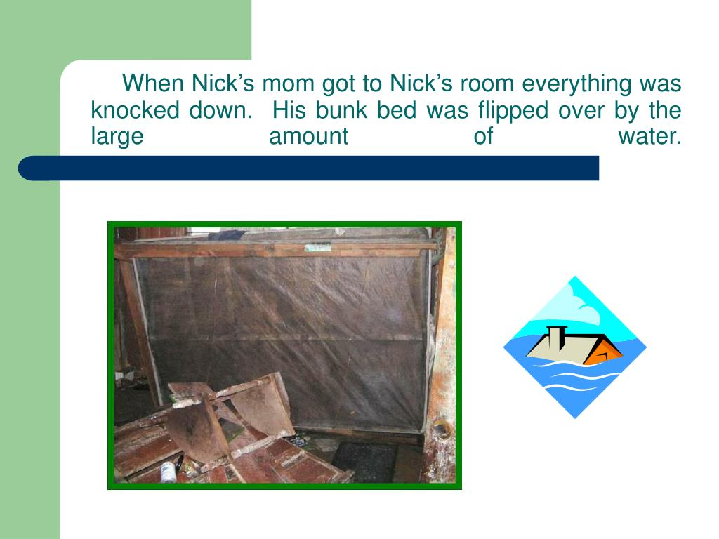 When Nick's mom got to Nick's room everything was knocked down.  His bunk bed was flipped over by the large amount of water.