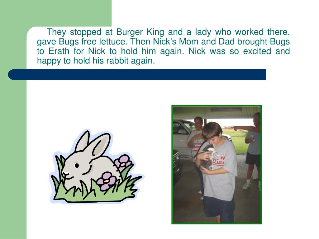 They stopped at Burger King and a lady who worked there, gave Bugs free lettuce. Then Nick's Mom and Dad brought Bugs to Erath for Nick to hold him again. Nick was so excited and happy to hold his rabbit again.