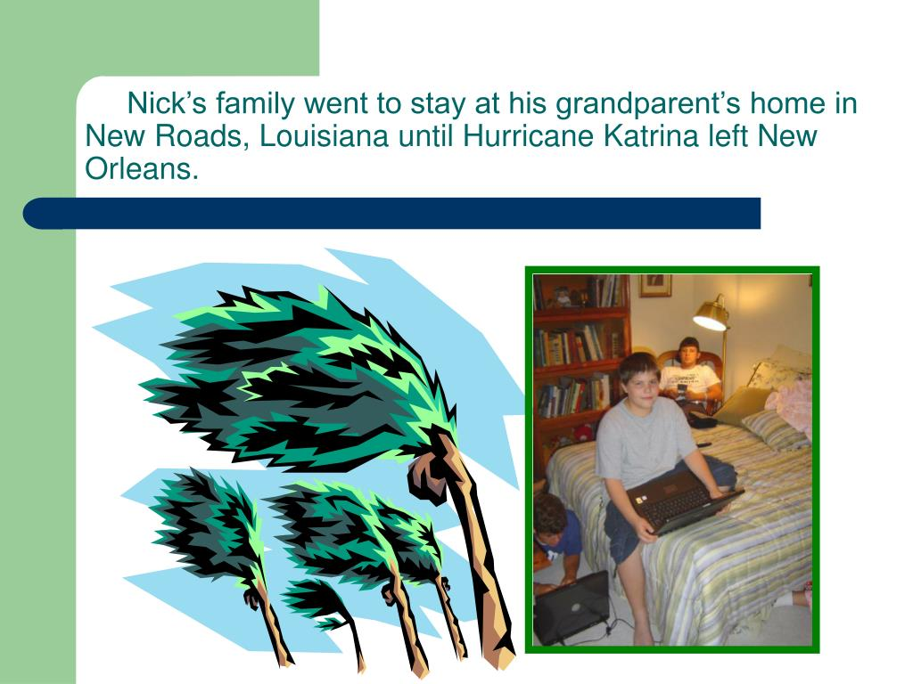 Nick's family went to stay at his grandparent's home in New Roads, Louisiana until Hurricane Katrina left New Orleans.