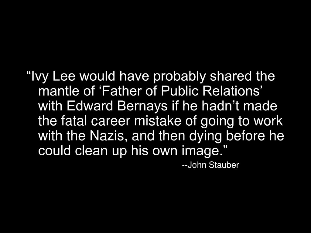 """""""Ivy Lee would have probably shared the mantle of 'Father of Public Relations' with Edward Bernays if he hadn't made the fatal career mistake of going to work with the Nazis, and then dying before he could clean up his own image."""""""