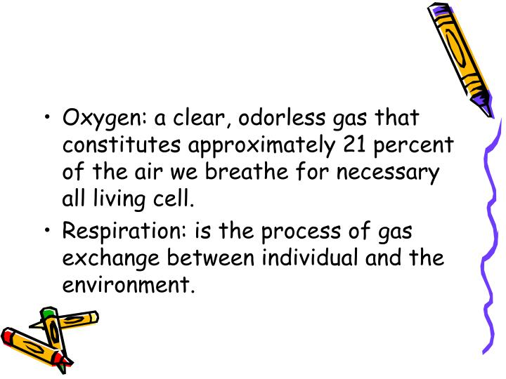 Oxygen: a clear, odorless gas that constitutes approximately 21 percent of the air we breathe for ne...