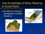 use knowledge of mass wasting to avoid risks