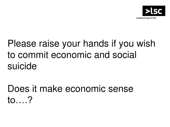 Please raise your hands if you wish to commit economic and social suicide