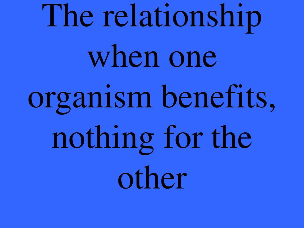 The relationship when one organism benefits, nothing for the other
