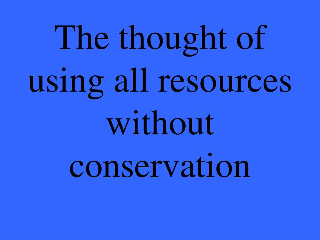 The thought of using all resources without conservation