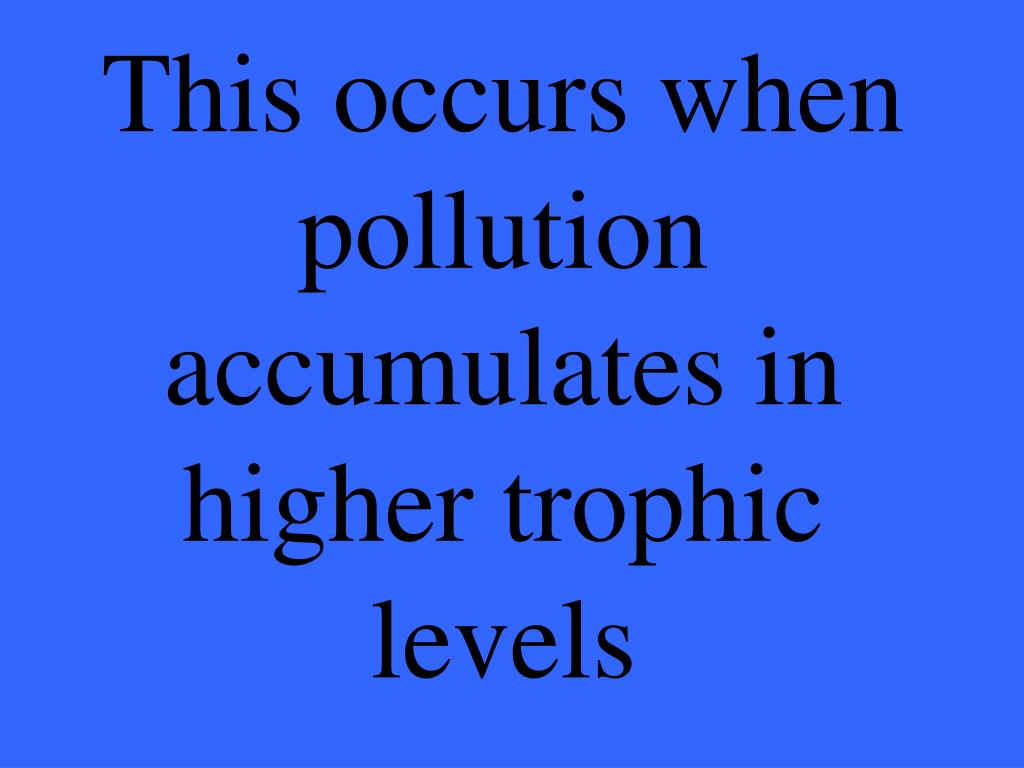 This occurs when pollution accumulates in higher trophic levels