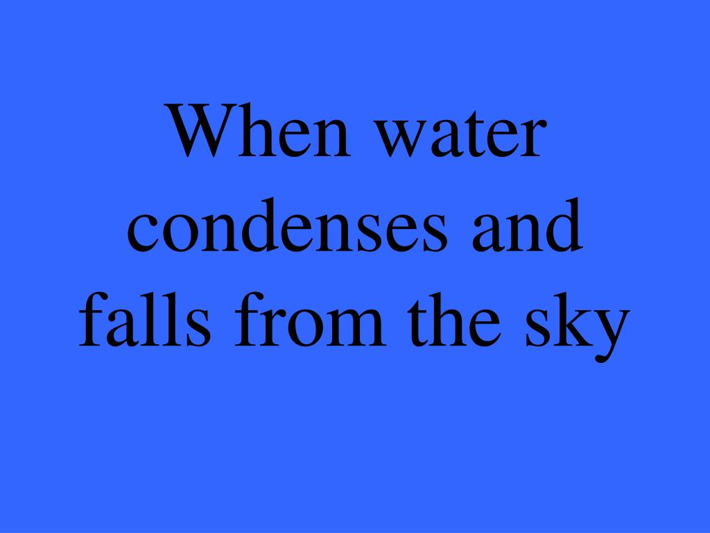 When water condenses and falls from the sky