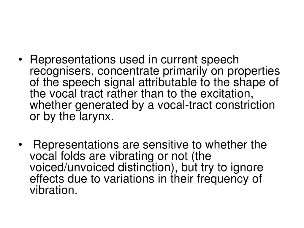 Representations used in current speech recognisers, concentrate primarily on properties of the speech signal attributable to the shape of the vocal tract rather than to the excitation, whether generated by a vocal-tract constriction or by the larynx.