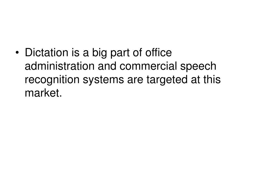 Dictation is a big part of office administration and commercial speech recognition systems are targeted at this market.