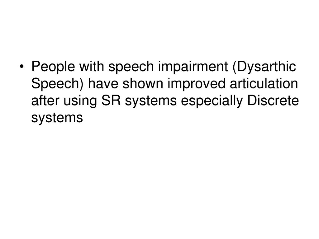 People with speech impairment (Dysarthic Speech) have shown improved articulation after using SR systems especially Discrete systems