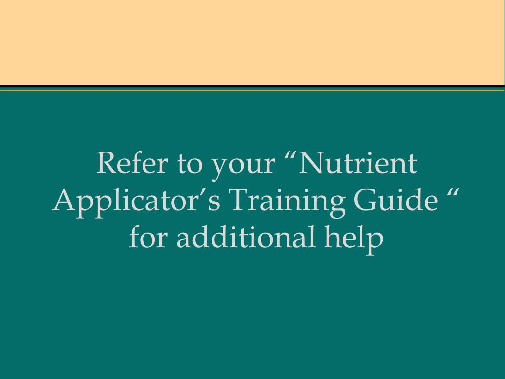 """Refer to your """"Nutrient Applicator's Training Guide """" for additional help"""