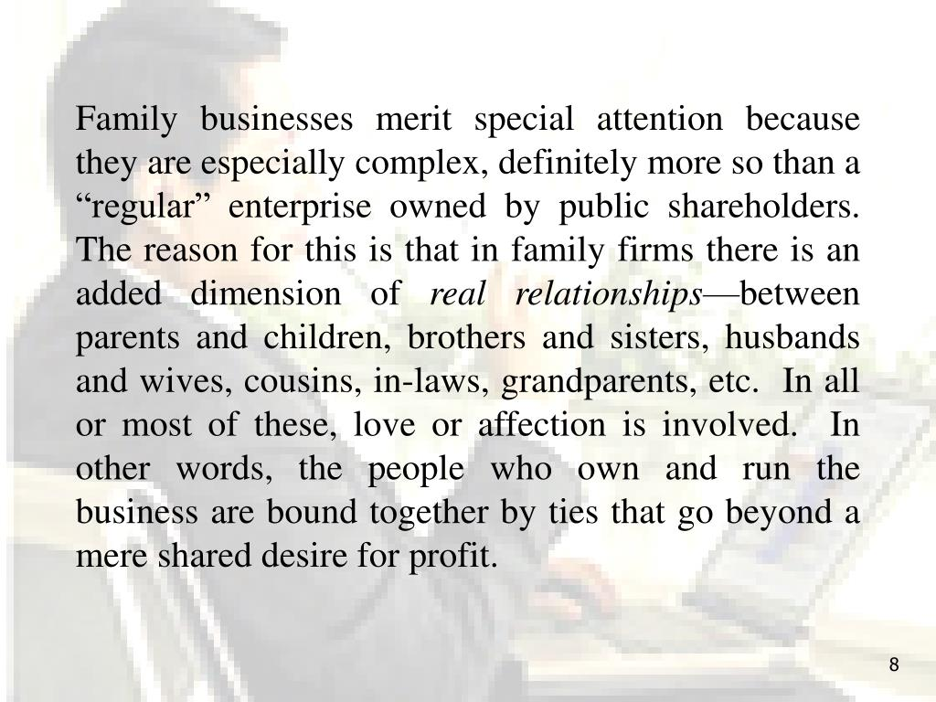 """Family businesses merit special attention because they are especially complex, definitely more so than a """"regular"""" enterprise owned by public shareholders.  The reason for this is that in family firms there is an added dimension of"""
