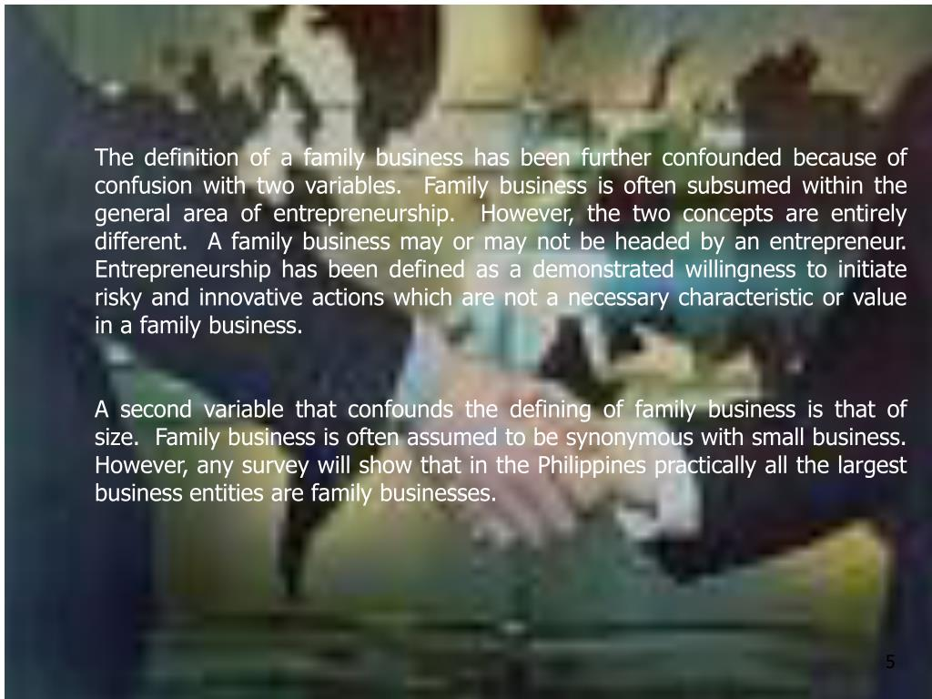 The definition of a family business has been further confounded because of confusion with two variables.  Family business is often subsumed within the general area of entrepreneurship.  However, the two concepts are entirely different.  A family business may or may not be headed by an entrepreneur.  Entrepreneurship has been defined as a demonstrated willingness to initiate risky and innovative actions which are not a necessary characteristic or value in a family business.