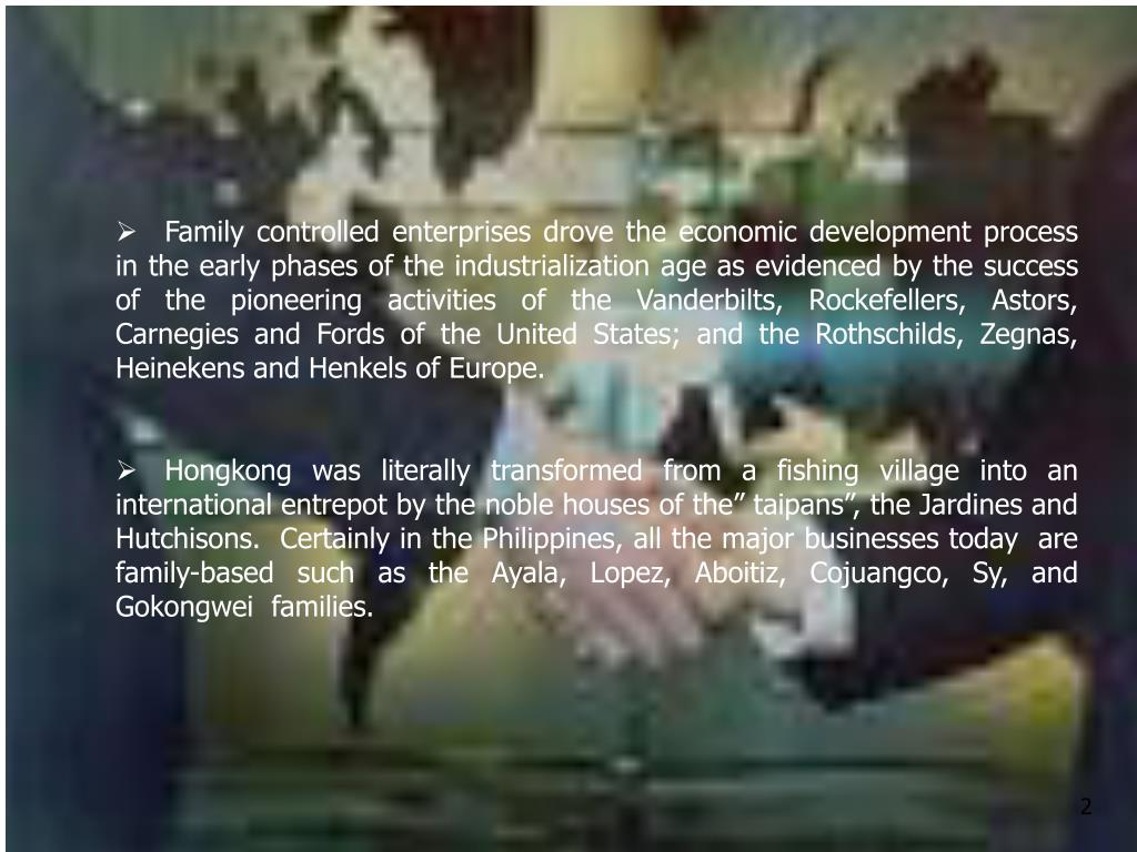 Family controlled enterprises drove the economic development process in the early phases of the industrialization age as evidenced by the success of the pioneering activities of the Vanderbilts, Rockefellers, Astors, Carnegies and Fords of the United States; and the Rothschilds, Zegnas, Heinekens and Henkels of Europe.