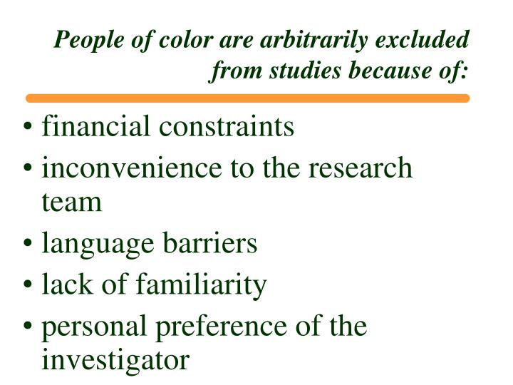 People of color are arbitrarily excluded from studies because of:
