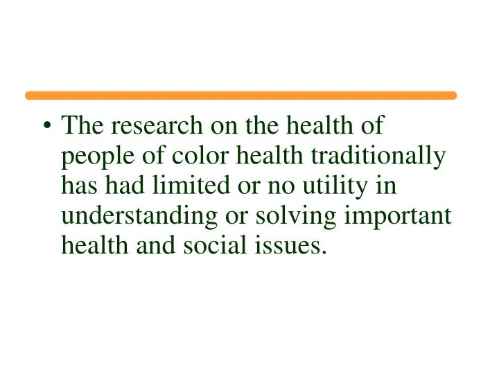 The research on the health of people of color health traditionally has had limited or no utility in understanding or solving important health and social issues.
