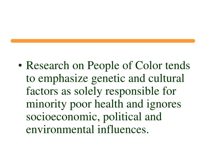 Research on People of Color tends to emphasize genetic and cultural factors as solely responsible for minority poor health and ignores socioeconomic, political and environmental influences.