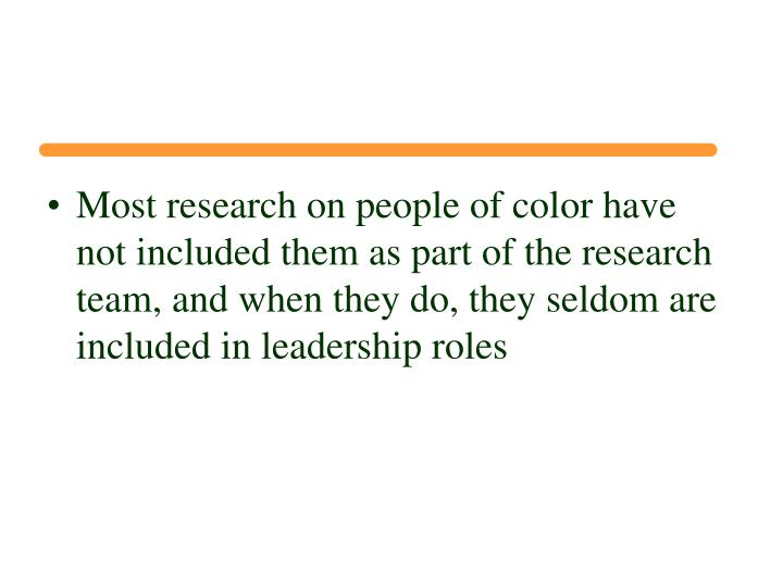 Most research on people of color have not included them as part of the research team, and when they do, they seldom are included in leadership roles