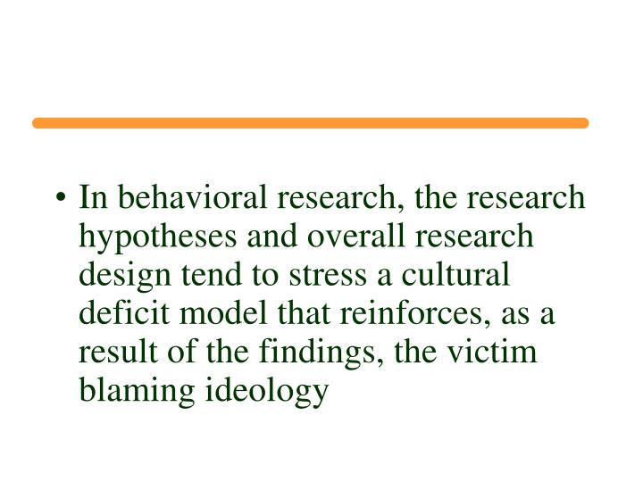 In behavioral research, the research hypotheses and overall research design tend to stress a cultural deficit model that reinforces, as a result of the findings, the victim blaming ideology
