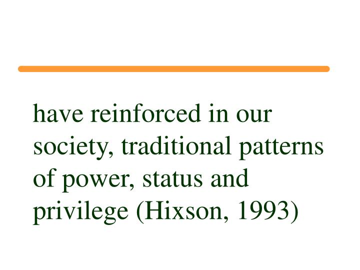 have reinforced in our society, traditional patterns of power, status and privilege (Hixson, 1993)