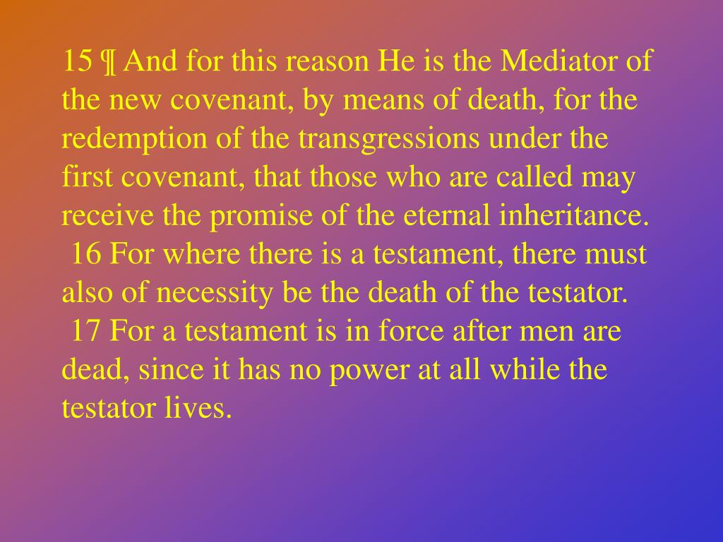 15 ¶ And for this reason He is the Mediator of the new covenant, by means of death, for the redemption of the transgressions under the first covenant, that those who are called may receive the promise of the eternal inheritance.
