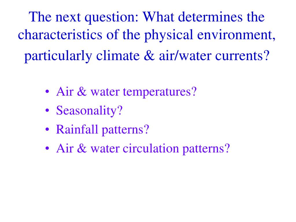 The next question: What determines the characteristics of the physical environment, particularly climate & air/water currents?