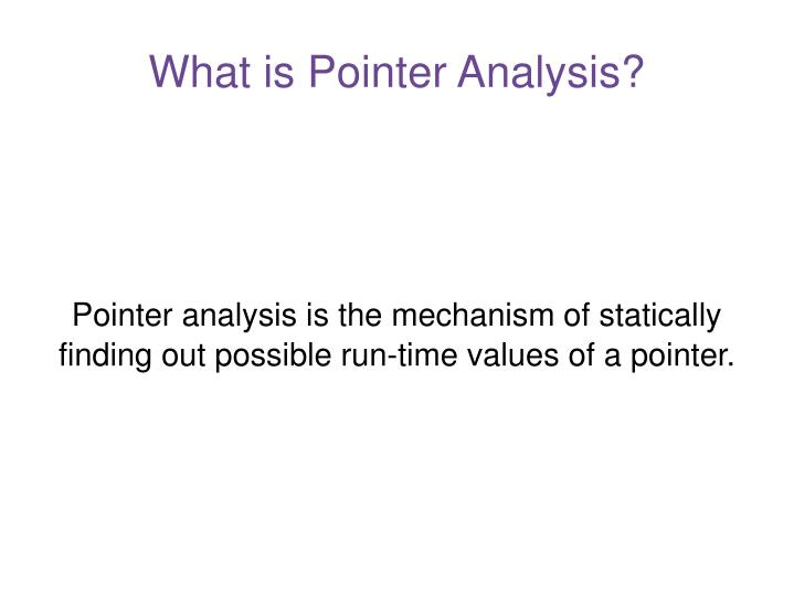 Pointer analysis is the mechanism of statically finding out possible run time values of a pointer