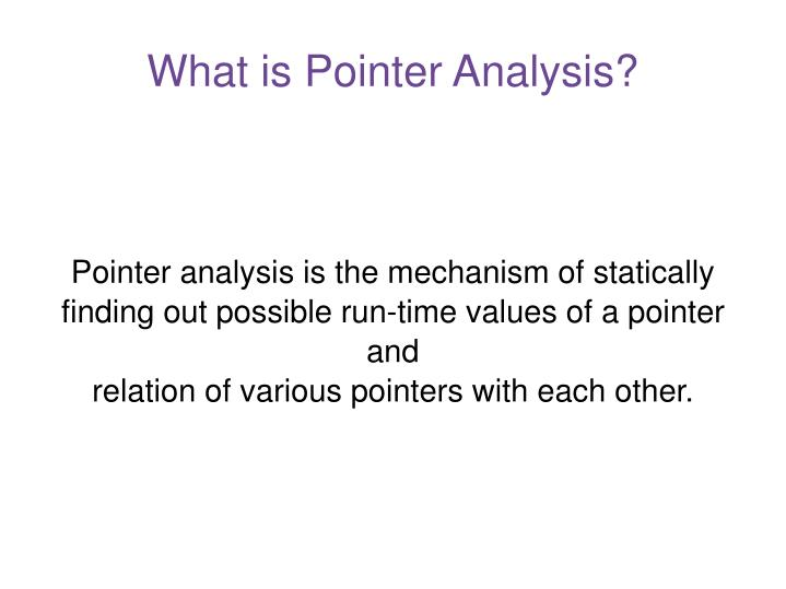 Pointer analysis is the mechanism of statically finding out possible run-time values of a pointer
