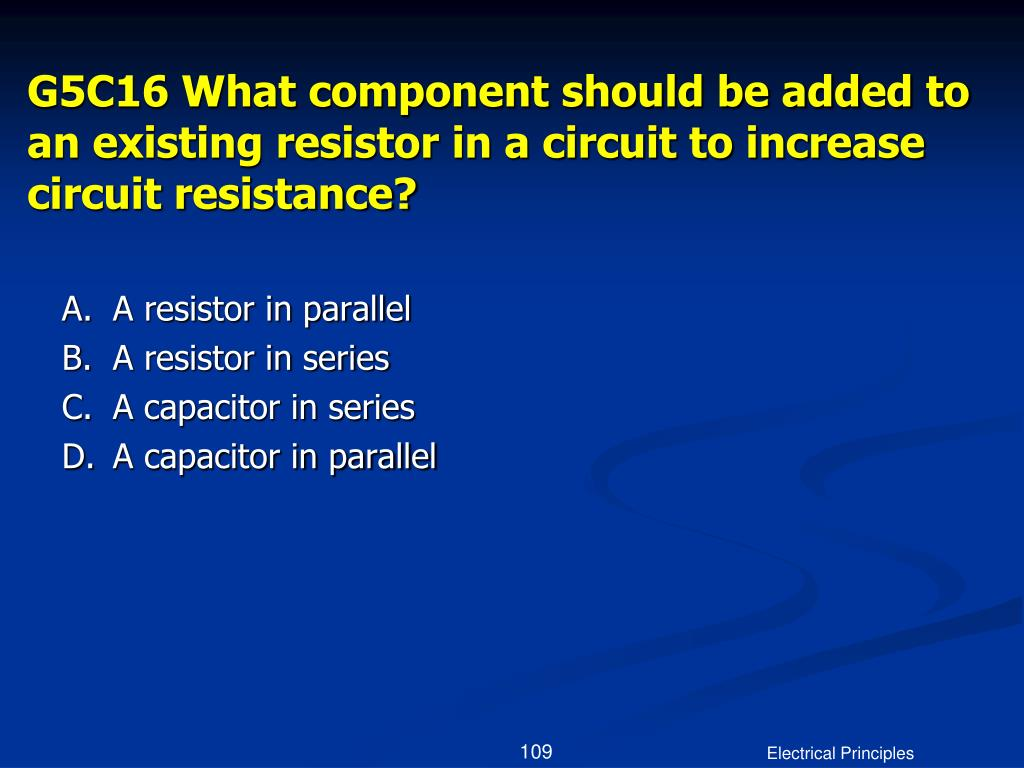 G5C16 What component should be added to an existing resistor in a circuit to increase circuit resistance?