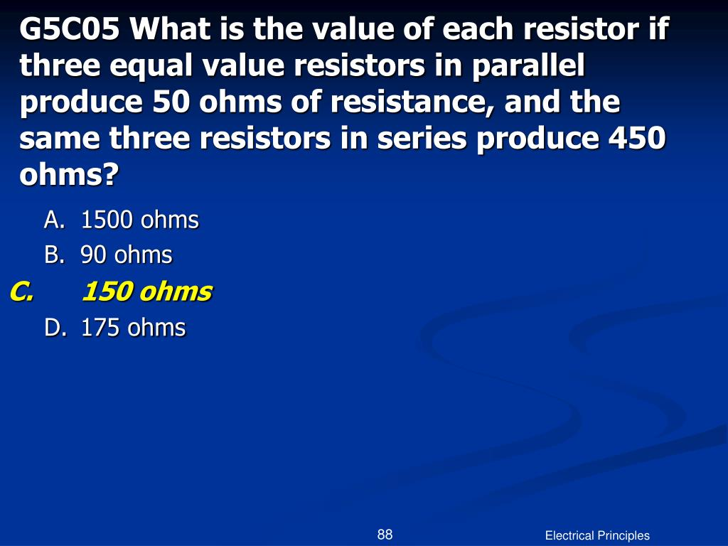 G5C05 What is the value of each resistor if three equal value resistors in parallel produce 50 ohms of resistance, and the same three resistors in series produce 450 ohms?